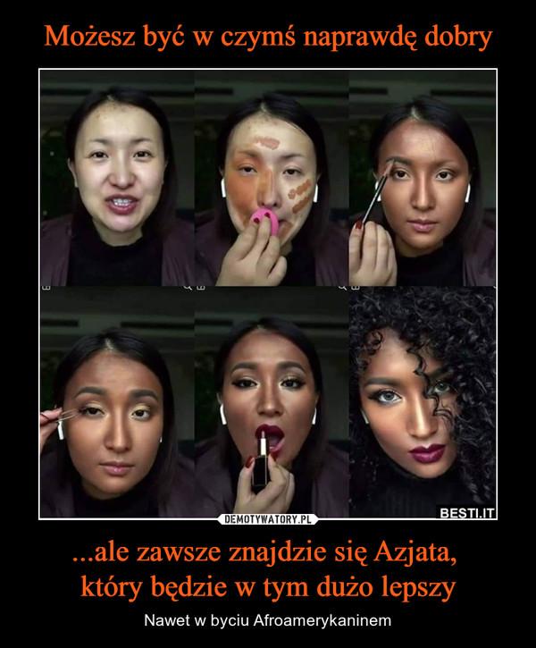 ...ale zawsze znajdzie się Azjata, który będzie w tym dużo lepszy – Nawet w byciu Afroamerykaninem