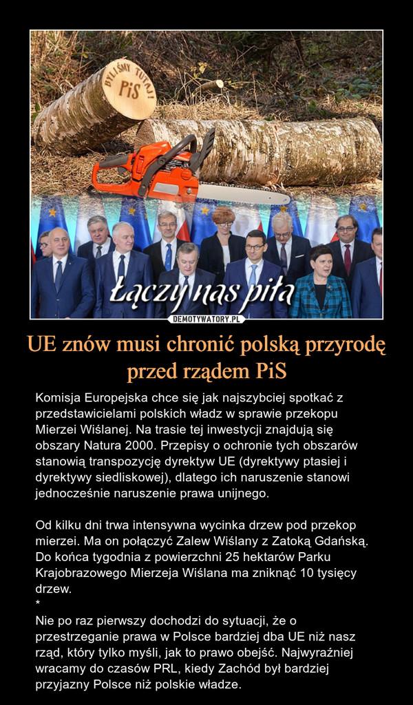 UE znów musi chronić polską przyrodęprzed rządem PiS – Komisja Europejska chce się jak najszybciej spotkać z przedstawicielami polskich władz w sprawie przekopu Mierzei Wiślanej. Na trasie tej inwestycji znajdują się obszary Natura 2000. Przepisy o ochronie tych obszarów stanowią transpozycję dyrektyw UE (dyrektywy ptasiej i dyrektywy siedliskowej), dlatego ich naruszenie stanowi jednocześnie naruszenie prawa unijnego.Od kilku dni trwa intensywna wycinka drzew pod przekop mierzei. Ma on połączyć Zalew Wiślany z Zatoką Gdańską. Do końca tygodnia z powierzchni 25 hektarów Parku Krajobrazowego Mierzeja Wiślana ma zniknąć 10 tysięcy drzew.*Nie po raz pierwszy dochodzi do sytuacji, że o przestrzeganie prawa w Polsce bardziej dba UE niż nasz rząd, który tylko myśli, jak to prawo obejść. Najwyraźniej wracamy do czasów PRL, kiedy Zachód był bardziej przyjazny Polsce niż polskie władze.