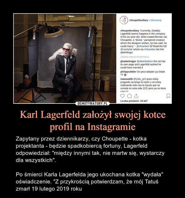 """Karl Lagerfeld założył swojej kotce profil na Instagramie – Zapytany przez dziennikarzy, czy Choupette - kotka projektanta - będzie spadkobiercą fortuny, Lagerfeld odpowiedział: """"między innymi tak, nie martw się, wystarczy dla wszystkich"""".Po śmierci Karla Lagerfelda jego ukochana kotka """"wydała"""" oświadczenie. """"Z przykrością potwierdzam, że mój Tatuś zmarł 19 lutego 2019 roku"""