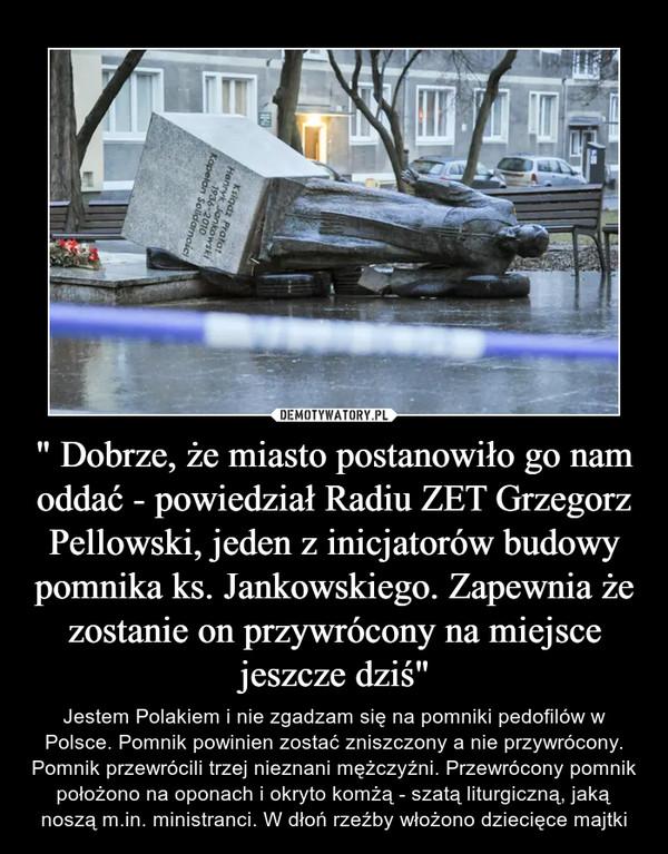 """"""" Dobrze, że miasto postanowiło go nam oddać - powiedział Radiu ZET Grzegorz Pellowski, jeden z inicjatorów budowy pomnika ks. Jankowskiego. Zapewnia że zostanie on przywrócony na miejsce jeszcze dziś"""" – Jestem Polakiem i nie zgadzam się na pomniki pedofilów w Polsce. Pomnik powinien zostać zniszczony a nie przywrócony. Pomnik przewrócili trzej nieznani mężczyźni. Przewrócony pomnik położono na oponach i okryto komżą - szatą liturgiczną, jaką noszą m.in. ministranci. W dłoń rzeźby włożono dziecięce majtki"""