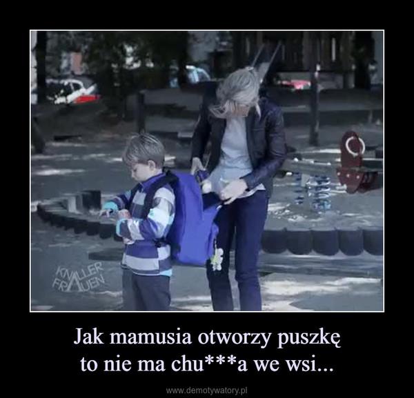 Jak mamusia otworzy puszkęto nie ma chu***a we wsi... –
