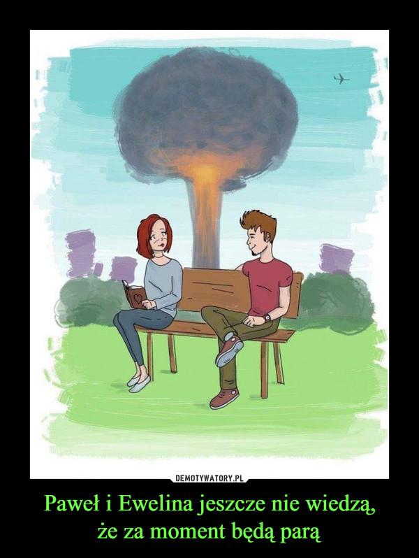 Paweł i Ewelina jeszcze nie wiedzą,że za moment będą parą –
