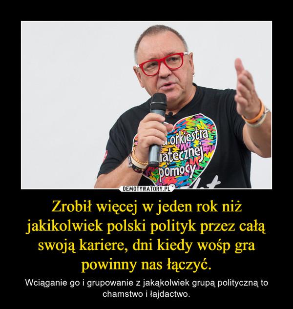 Zrobił więcej w jeden rok niż jakikolwiek polski polityk przez całą swoją kariere, dni kiedy wośp gra powinny nas łączyć. – Wciąganie go i grupowanie z jakąkolwiek grupą polityczną to chamstwo i łajdactwo.