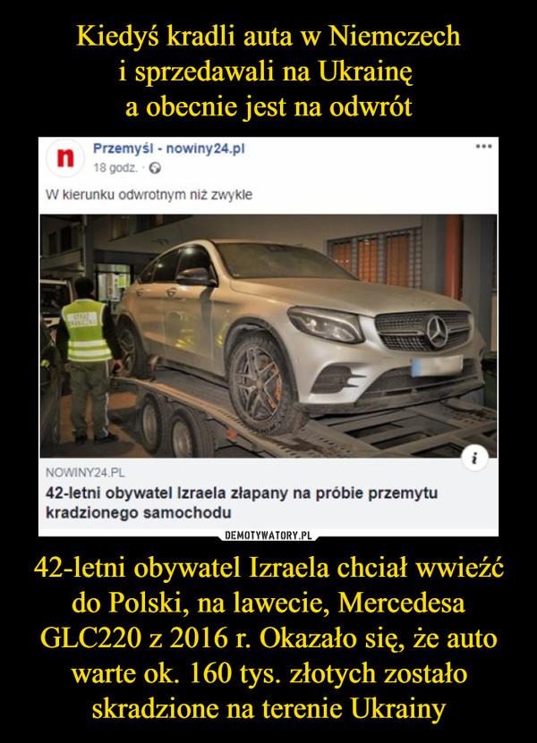 42-letni obywatel Izraela chciał wwieźć do Polski, na lawecie, Mercedesa GLC220 z 2016 r. Okazało się, że auto warte ok. 160 tys. złotych zostało skradzione na terenie Ukrainy –  Przemyśl - nowiny24.pl W kierunku odwrotnym niż zwykle 42-letni obywatel Izraela złapany na próbie przemytu kradzionego samochodu
