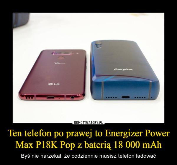 Ten telefon po prawej to Energizer Power Max P18K Pop z baterią 18 000 mAh – Byś nie narzekał, że codziennie musisz telefon ładować