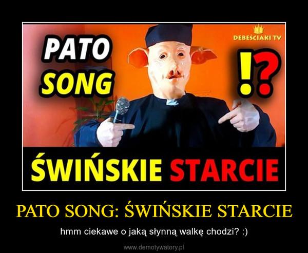 PATO SONG: ŚWIŃSKIE STARCIE – hmm ciekawe o jaką słynną walkę chodzi? :)