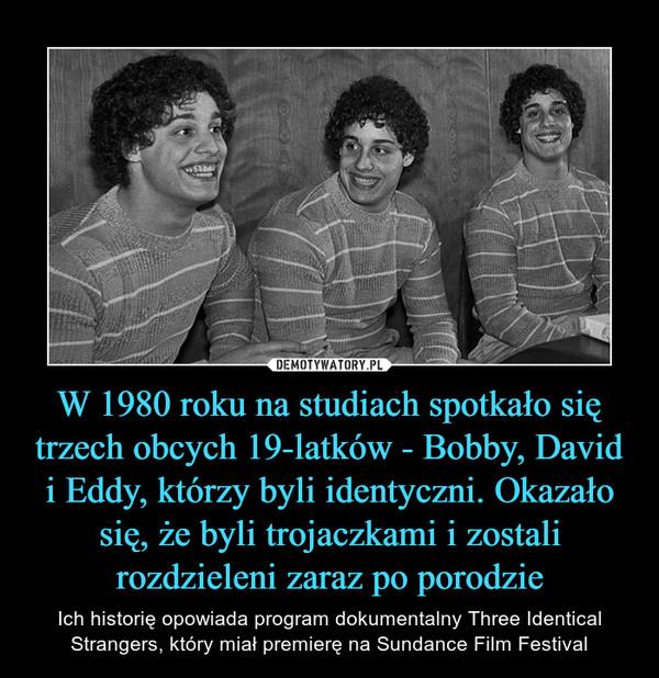 W 1980 roku na studiach spotkało się trzech obcych 19-latków - Bobby, David i Eddy, którzy byli identyczni. Okazało się, że byli trojaczkami i zostali rozdzieleni zaraz po porodzie – Ich historię opowiada program dokumentalny Three Identical Strangers, który miał premierę na Sundance Film Festival