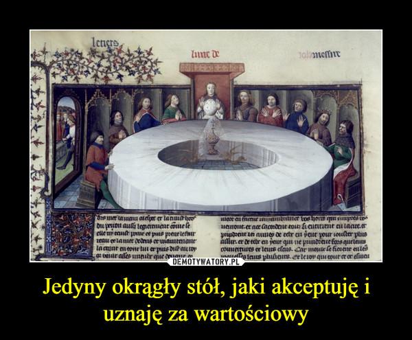 Jedyny okrągły stół, jaki akceptuję i uznaję za wartościowy –