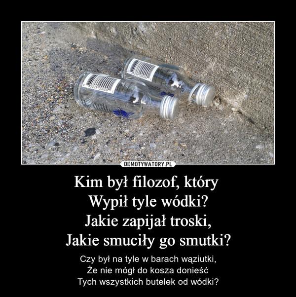 Kim był filozof, który Wypił tyle wódki?Jakie zapijał troski,Jakie smuciły go smutki? – Czy był na tyle w barach wąziutki,Że nie mógł do kosza donieśćTych wszystkich butelek od wódki?