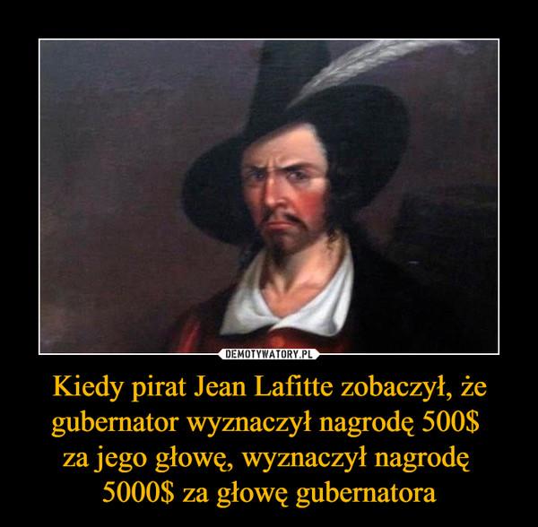 Kiedy pirat Jean Lafitte zobaczył, że gubernator wyznaczył nagrodę 500$ za jego głowę, wyznaczył nagrodę 5000$ za głowę gubernatora –