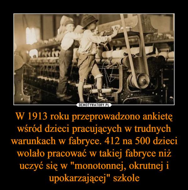 """W 1913 roku przeprowadzono ankietę wśród dzieci pracujących w trudnych warunkach w fabryce. 412 na 500 dzieci wolało pracować w takiej fabryce niż uczyć się w """"monotonnej, okrutnej i upokarzającej"""" szkole –"""