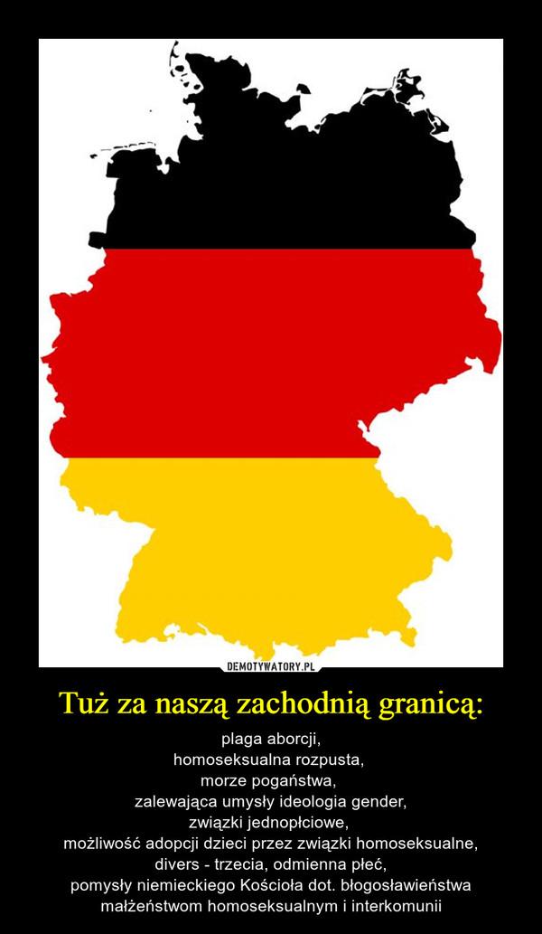 Tuż za naszą zachodnią granicą: – plaga aborcji,homoseksualna rozpusta, morze pogaństwa, zalewająca umysły ideologia gender,związki jednopłciowe, możliwość adopcji dzieci przez związki homoseksualne,divers - trzecia, odmienna płeć,pomysły niemieckiego Kościoła dot. błogosławieństwa małżeństwom homoseksualnym i interkomunii