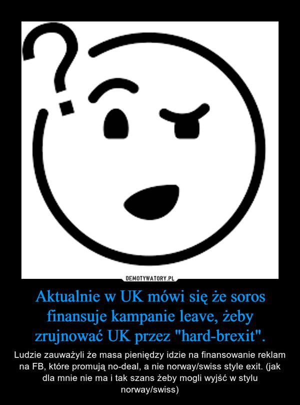 """Aktualnie w UK mówi się że soros finansuje kampanie leave, żeby zrujnować UK przez """"hard-brexit"""". – Ludzie zauważyli że masa pieniędzy idzie na finansowanie reklam na FB, które promują no-deal, a nie norway/swiss style exit. (jak dla mnie nie ma i tak szans żeby mogli wyjść w stylu norway/swiss)"""