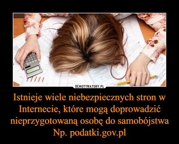 Istnieje wiele niebezpiecznych stron w Internecie, które mogą doprowadzić nieprzygotowaną osobę do samobójstwaNp. podatki.gov.pl –