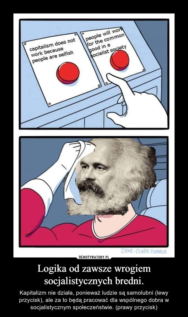 Logika od zawsze wrogiem socjalistycznych bredni. – Kapitalizm nie działa, ponieważ ludzie są samolubni (lewy przycisk), ale za to będą pracować dla wspólnego dobra w socjalistycznym społeczeństwie. (prawy przycisk)