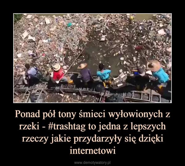 Ponad pół tony śmieci wyłowionych z rzeki - #trashtag to jedna z lepszych rzeczy jakie przydarzyły się dzięki internetowi –