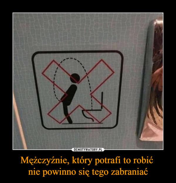 Mężczyźnie, który potrafi to robić nie powinno się tego zabraniać –