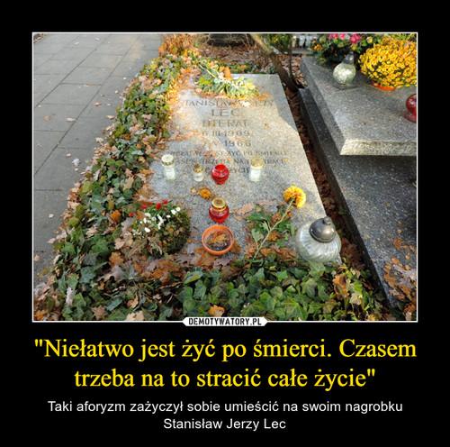 """""""Niełatwo jest żyć po śmierci. Czasem trzeba na to stracić całe życie"""""""