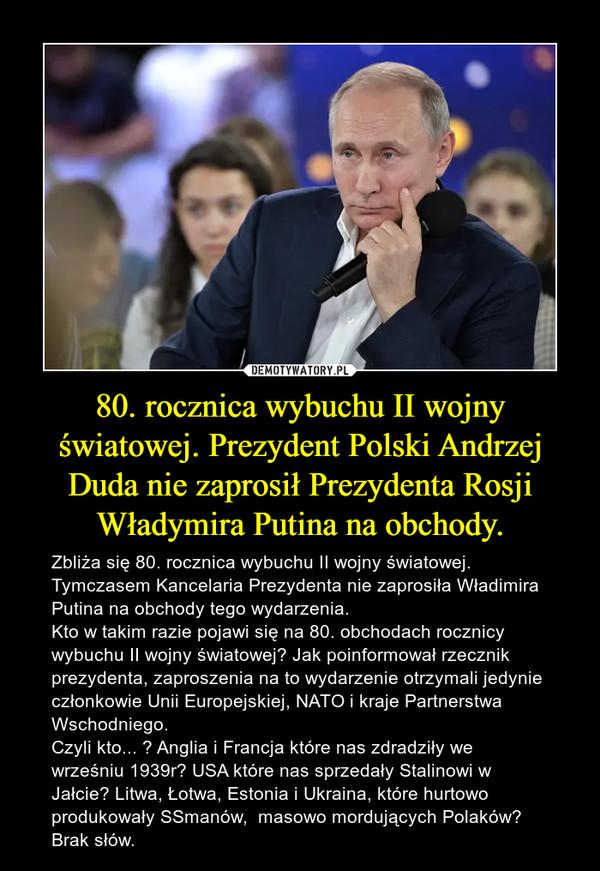80. rocznica wybuchu II wojny światowej. Prezydent Polski Andrzej Duda nie zaprosił Prezydenta Rosji Władymira Putina na obchody. – Zbliża się 80. rocznica wybuchu II wojny światowej. Tymczasem Kancelaria Prezydenta nie zaprosiła Władimira Putina na obchody tego wydarzenia. Kto w takim razie pojawi się na 80. obchodach rocznicy wybuchu II wojny światowej? Jak poinformował rzecznik prezydenta, zaproszenia na to wydarzenie otrzymali jedynie członkowie Unii Europejskiej, NATO i kraje Partnerstwa Wschodniego.Czyli kto... ? Anglia i Francja które nas zdradziły we wrześniu 1939r? USA które nas sprzedały Stalinowi w Jałcie? Litwa, Łotwa, Estonia i Ukraina, które hurtowo produkowały SSmanów,  masowo mordujących Polaków? Brak słów.