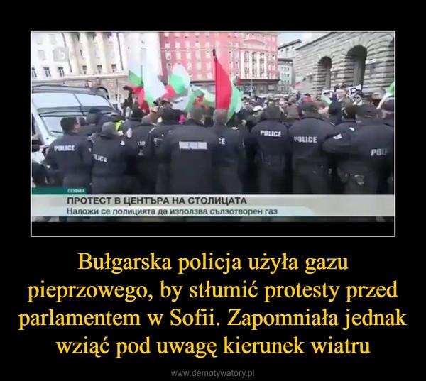 Bułgarska policja użyła gazu pieprzowego, by stłumić protesty przed parlamentem w Sofii. Zapomniała jednak wziąć pod uwagę kierunek wiatru –