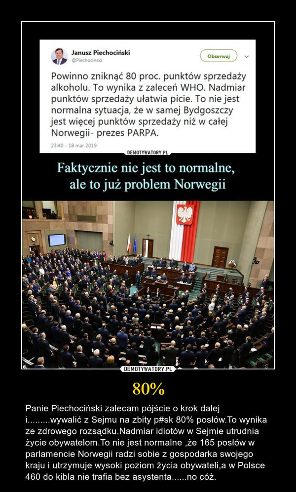 80% – Panie Piechociński zalecam pójście o krok dalej i.........wywalić z Sejmu na zbity p#sk 80% posłów.To wynika ze zdrowego rozsądku.Nadmiar idiotów w Sejmie utrudnia życie obywatelom.To nie jest normalne ,że 165 posłów w parlamencie Norwegii radzi sobie z gospodarka swojego kraju i utrzymuje wysoki poziom życia obywateli,a w Polsce 460 do kibla nie trafia bez asystenta......no cóż.