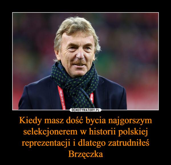 Kiedy masz dość bycia najgorszym selekcjonerem w historii polskiej reprezentacji i dlatego zatrudniłeś Brzęczka –