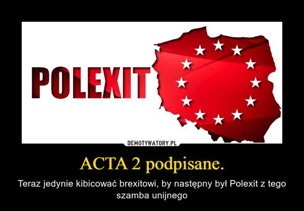 ACTA 2 podpisane. – Teraz jedynie kibicować brexitowi, by następny był Polexit z tego szamba unijnego