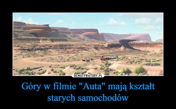 """Góry w filmie """"Auta"""" mają kształt starych samochodów –"""