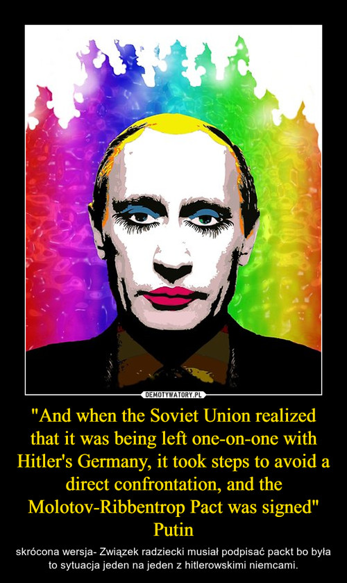 """""""And when the Soviet Union realized that it was being left one-on-one with Hitler's Germany, it took steps to avoid a direct confrontation, and the Molotov-Ribbentrop Pact was signed"""" Putin"""