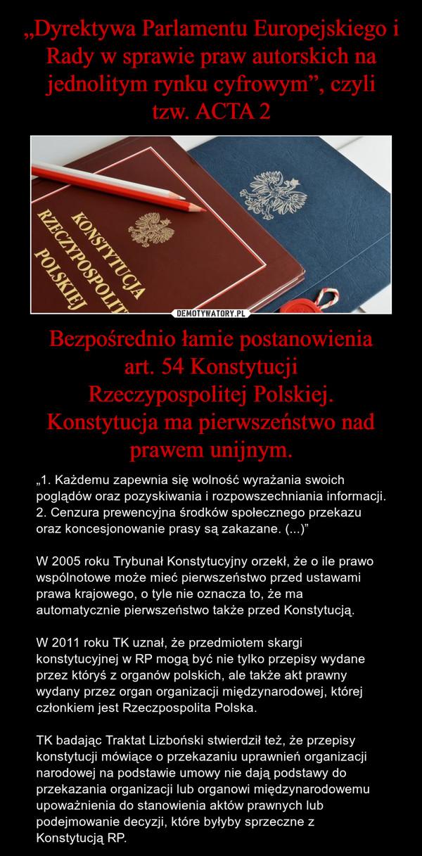 """Bezpośrednio łamie postanowieniaart. 54 KonstytucjiRzeczypospolitej Polskiej.Konstytucja ma pierwszeństwo nad prawem unijnym. – """"1. Każdemu zapewnia się wolność wyrażania swoich poglądów oraz pozyskiwania i rozpowszechniania informacji.2. Cenzura prewencyjna środków społecznego przekazu oraz koncesjonowanie prasy są zakazane. (...)""""W 2005 roku Trybunał Konstytucyjny orzekł, że o ile prawo wspólnotowe może mieć pierwszeństwo przed ustawami prawa krajowego, o tyle nie oznacza to, że ma automatycznie pierwszeństwo także przed Konstytucją.W 2011 roku TK uznał, że przedmiotem skargi konstytucyjnej w RP mogą być nie tylko przepisy wydane przez któryś z organów polskich, ale także akt prawny wydany przez organ organizacji międzynarodowej, której członkiem jest Rzeczpospolita Polska.TK badając Traktat Lizboński stwierdził też, że przepisy konstytucji mówiące o przekazaniu uprawnień organizacji narodowej na podstawie umowy nie dają podstawy do przekazania organizacji lub organowi międzynarodowemu upoważnienia do stanowienia aktów prawnych lub podejmowanie decyzji, które byłyby sprzeczne z Konstytucją RP."""