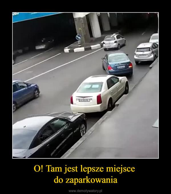 O! Tam jest lepsze miejsce do zaparkowania –