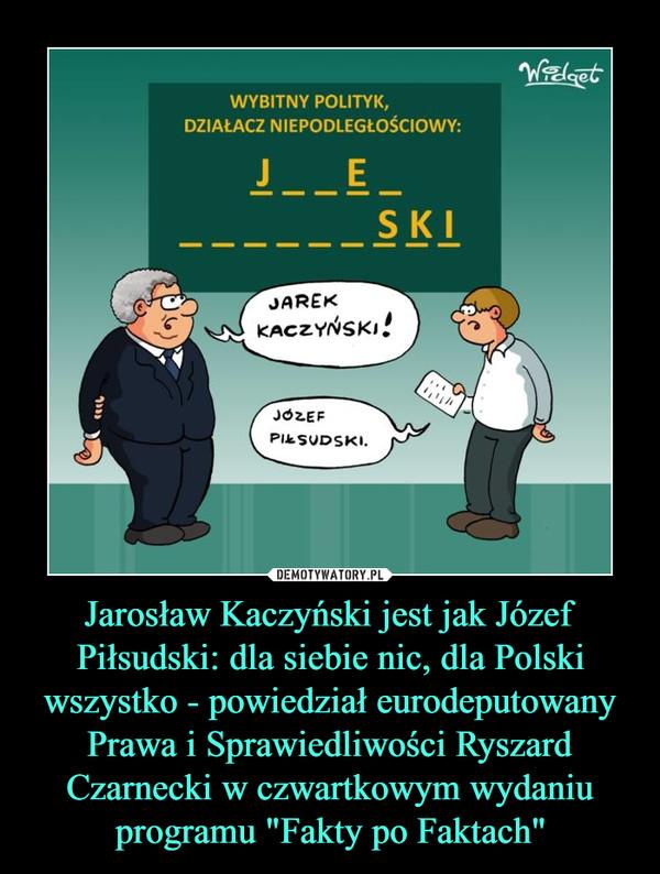 """Jarosław Kaczyński jest jak Józef Piłsudski: dla siebie nic, dla Polski wszystko - powiedział eurodeputowany Prawa i Sprawiedliwości Ryszard Czarnecki w czwartkowym wydaniu programu """"Fakty po Faktach"""" –"""