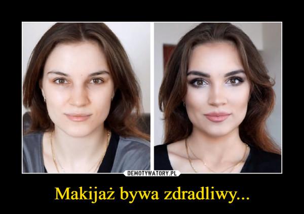 Makijaż bywa zdradliwy... –