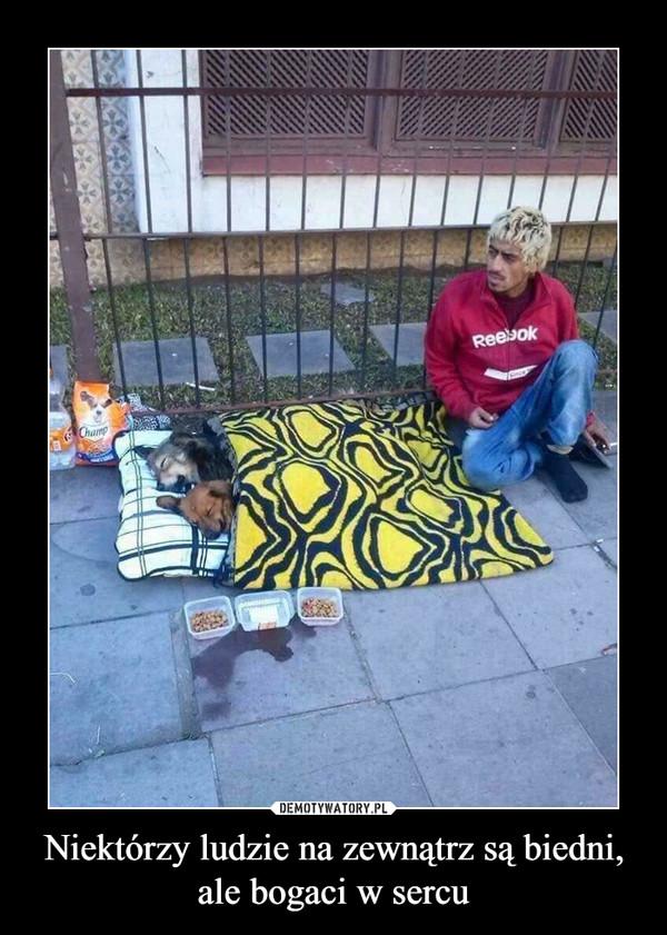 Niektórzy ludzie na zewnątrz są biedni, ale bogaci w sercu –