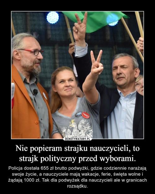 Nie popieram strajku nauczycieli, to strajk polityczny przed wyborami.