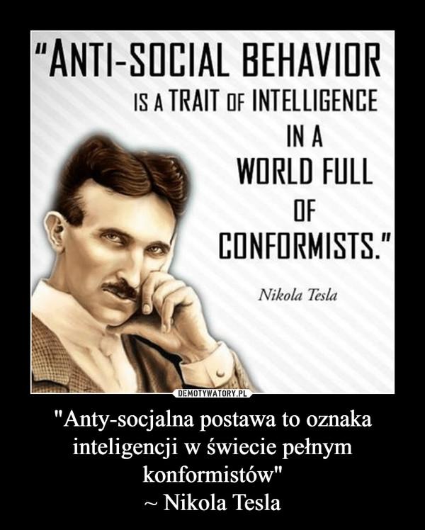 """""""Anty-socjalna postawa to oznaka inteligencji w świecie pełnym konformistów""""~ Nikola Tesla –"""