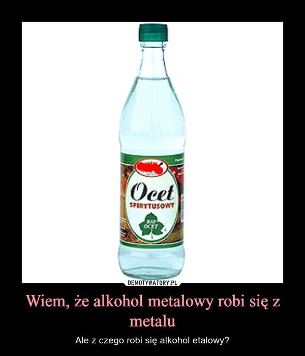 Wiem, że alkohol metalowy robi się z metalu – Ale z czego robi się alkohol etalowy?
