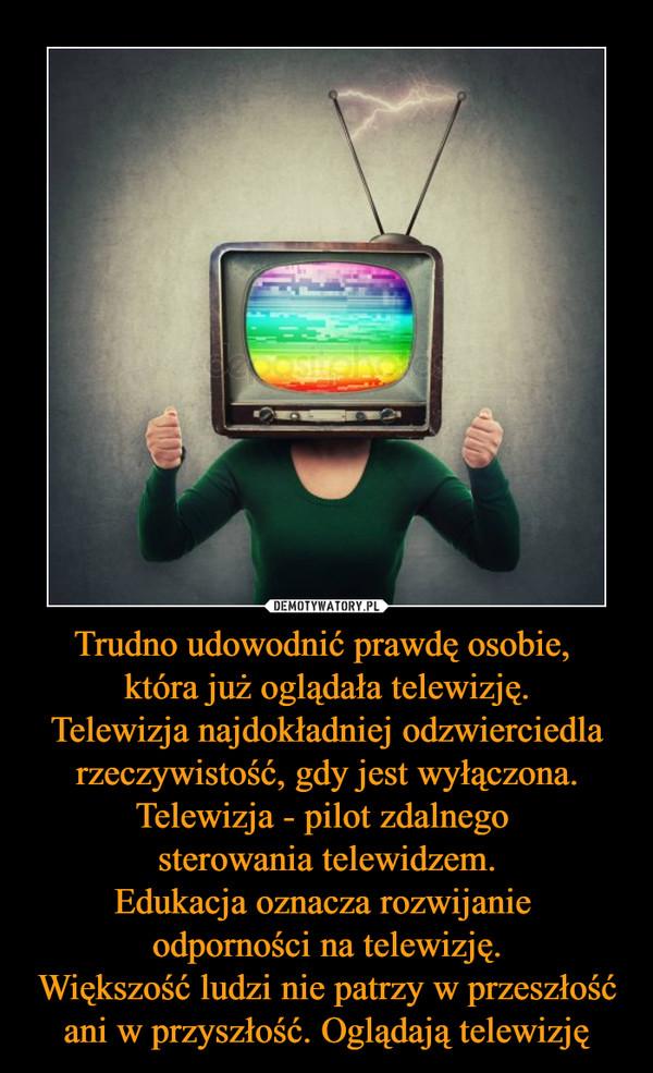 Trudno udowodnić prawdę osobie, która już oglądała telewizję.Telewizja najdokładniej odzwierciedla rzeczywistość, gdy jest wyłączona.Telewizja - pilot zdalnego sterowania telewidzem.Edukacja oznacza rozwijanie odporności na telewizję.Większość ludzi nie patrzy w przeszłość ani w przyszłość. Oglądają telewizję –