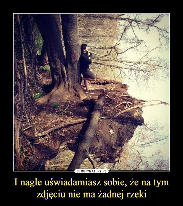 I nagle uświadamiasz sobie, że na tym zdjęciu nie ma żadnej rzeki –