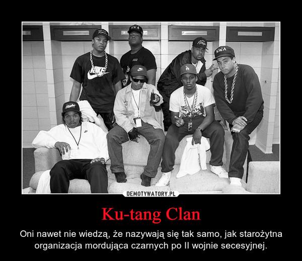Ku-tang Clan – Oni nawet nie wiedzą, że nazywają się tak samo, jak starożytna organizacja mordująca czarnych po II wojnie secesyjnej.