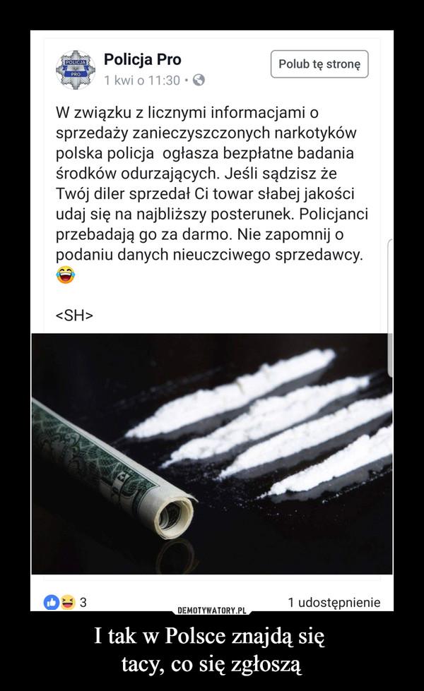 I tak w Polsce znajdą się tacy, co się zgłoszą –  Policja Pro 1 kwi o 11:30 • Polub tę stronę W związku z licznymi informacjami o sprzedaży zanieczyszczonych narkotyków polska policja ogłasza bezpłatne badania środków odurzających. Jeśli sądzisz że Twój diler sprzedał Ci towar słabej jakości udaj się na najbliższy posterunek. Policjanci przebadają go za darmo. Nie zapomnij o podaniu danych nieuczciwego sprzedawcy.