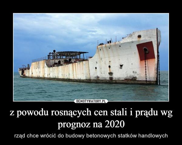 z powodu rosnących cen stali i prądu wg prognoz na 2020 – rząd chce wrócić do budowy betonowych statków handlowych