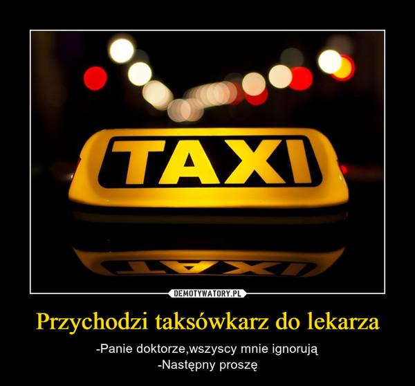 Przychodzi taksówkarz do lekarza – -Panie doktorze,wszyscy mnie ignorują-Następny proszę