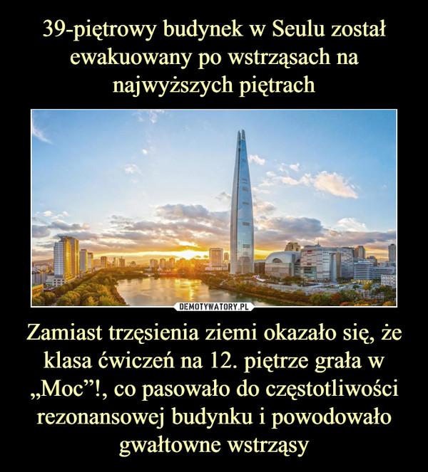 """Zamiast trzęsienia ziemi okazało się, że klasa ćwiczeń na 12. piętrze grała w """"Moc""""!, co pasowało do częstotliwości rezonansowej budynku i powodowało gwałtowne wstrząsy –"""