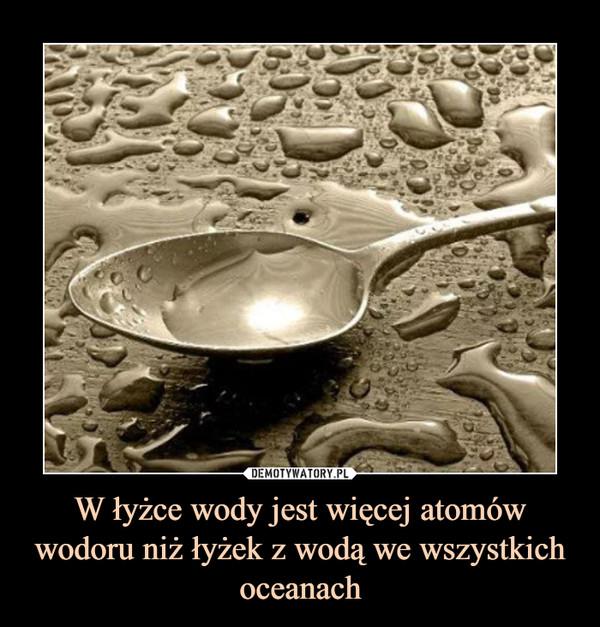W łyżce wody jest więcej atomów wodoru niż łyżek z wodą we wszystkich oceanach –