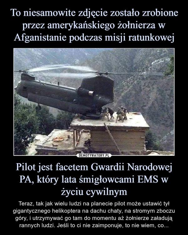 Pilot jest facetem Gwardii Narodowej PA, który lata śmigłowcami EMS w życiu cywilnym – Teraz, tak jak wielu ludzi na planecie pilot może ustawić tył gigantycznego helikoptera na dachu chaty, na stromym zboczu góry, i utrzymywać go tam do momentu aż żołnierze załadują rannych ludzi. Jeśli to ci nie zaimponuje, to nie wiem, co...