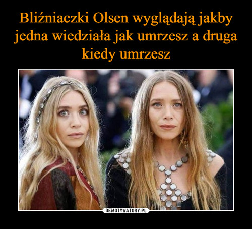 Bliźniaczki Olsen wyglądają jakby jedna wiedziała jak umrzesz a druga kiedy umrzesz