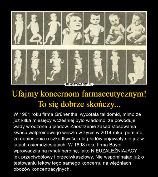 Ufajmy koncernom farmaceutycznym! To się dobrze skończy... – W 1961 roku firma Grünenthal wycofała talidomid, mimo że już kilka miesięcy wcześniej było wiadomo, że powoduje wady wrodzone u płodów. Zaostrzenie zasad stosowania kwasu walproinowego weszło w życie w 2014 roku, pomimo, że doniesienia o szkodliwości dla płodów pojawiały się już w latach osiemdziesiątych! W 1898 roku firma Bayer wprowadziła na rynek heroinę, jako NIEUZALEŻNIAJĄCY lek przeciwbólowy i przeciwkaszlowy. Nie wspominając już o testowaniu leków tego samego koncernu na więźniach obozów koncentracyjnych.