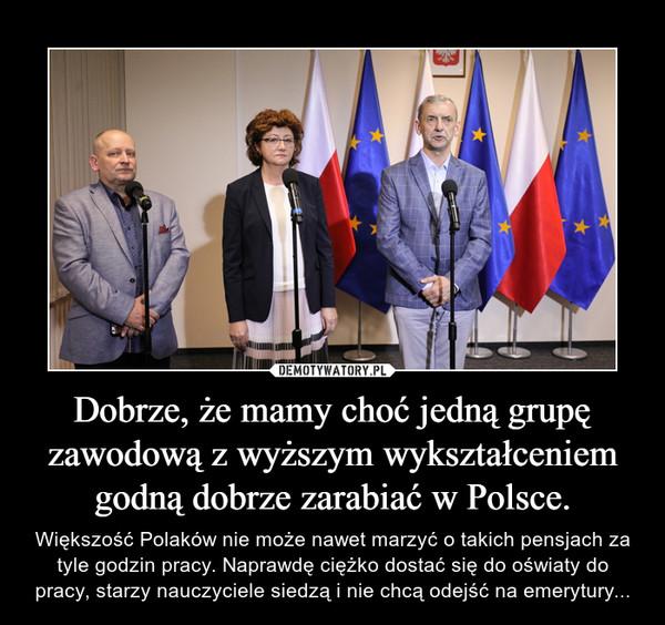 Dobrze, że mamy choć jedną grupę zawodową z wyższym wykształceniem godną dobrze zarabiać w Polsce. – Większość Polaków nie może nawet marzyć o takich pensjach za tyle godzin pracy. Naprawdę ciężko dostać się do oświaty do pracy, starzy nauczyciele siedzą i nie chcą odejść na emerytury...