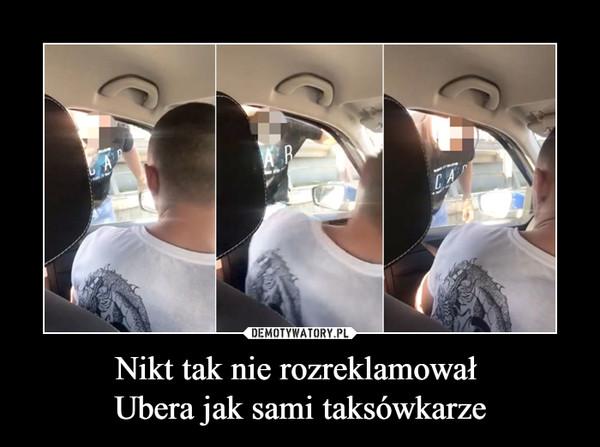 Nikt tak nie rozreklamował Ubera jak sami taksówkarze –